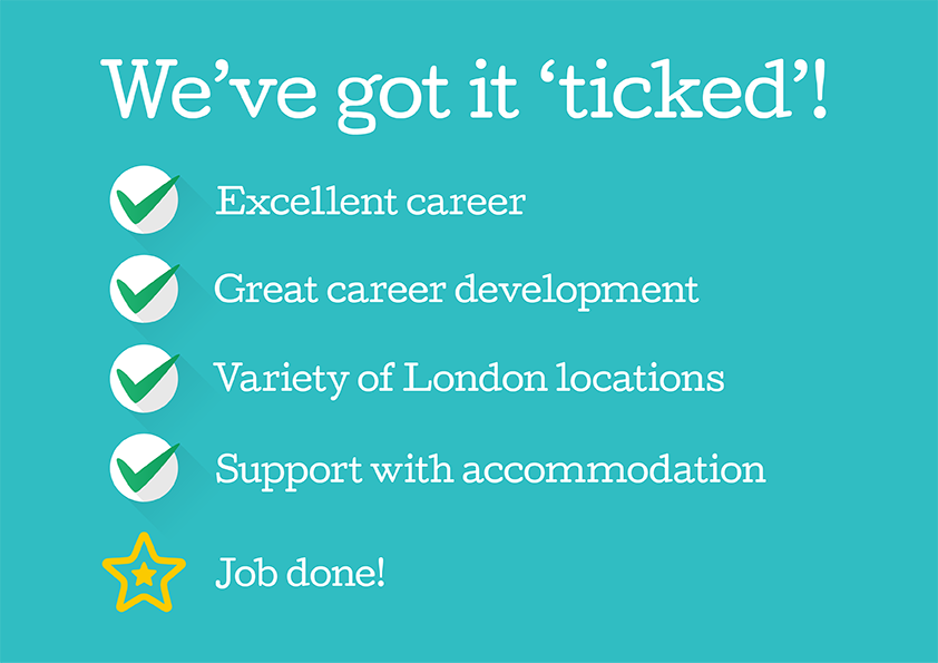 Image with text: We've got it 'ticked': Excellent career, great career development, variety of London locations, support with accommodation, job done!